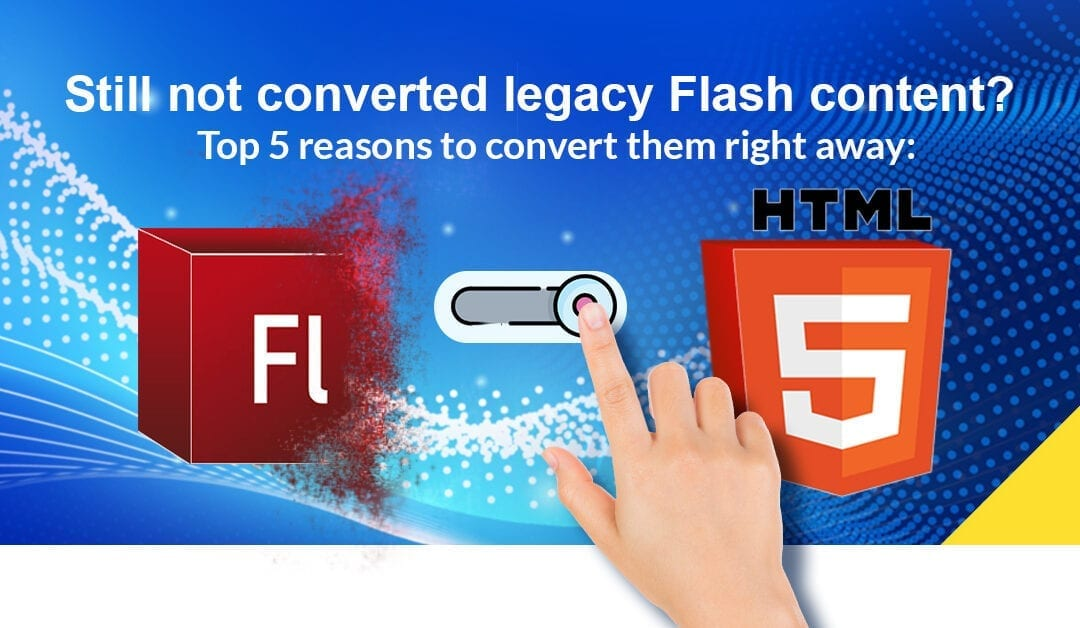 Still haven't converted legacy Flash content? Here are the top five reasons to convert those files right away.